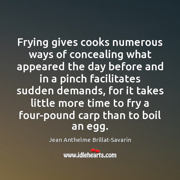Frying gives cooks numerous ways of concealing what appeared the day before Jean Anthelme Brillat-Savarin Picture Quote