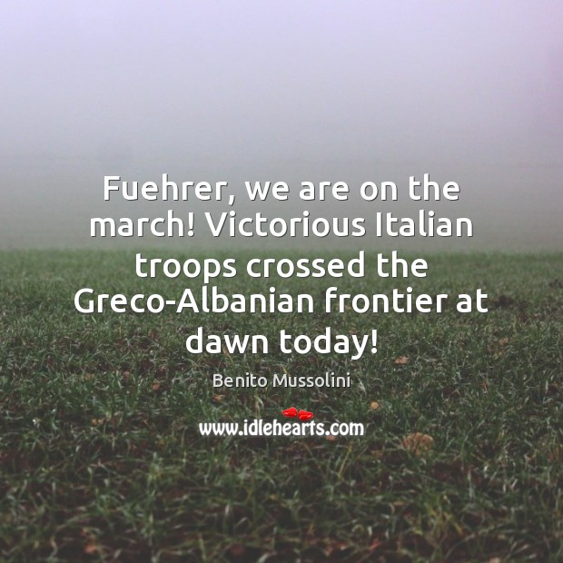 Fuehrer, we are on the march! Victorious Italian troops crossed the Greco-Albanian Image