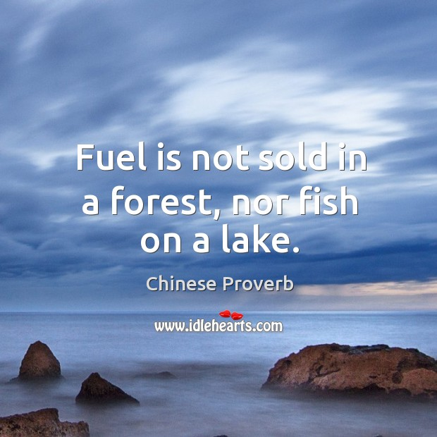 Image, Fuel is not sold in a forest, nor fish on a lake.