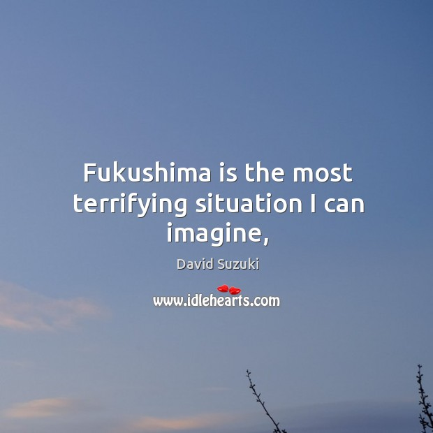 Fukushima is the most terrifying situation I can imagine, Image