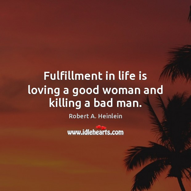 Fulfillment in life is loving a good woman and killing a bad man. Robert A. Heinlein Picture Quote