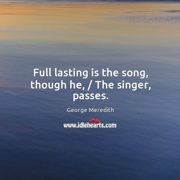 Full lasting is the song, though he, / The singer, passes. Image