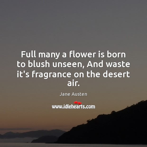 Full many a flower is born to blush unseen, And waste it's fragrance on the desert air. Image