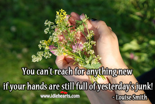If Your Hands Are Still Full Of Yesterday's Junk!