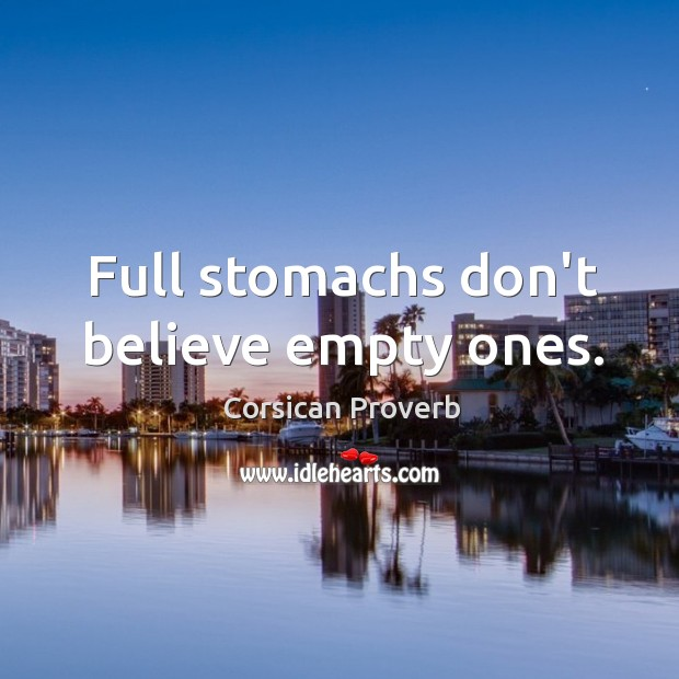 Full stomachs don't believe empty ones. Image