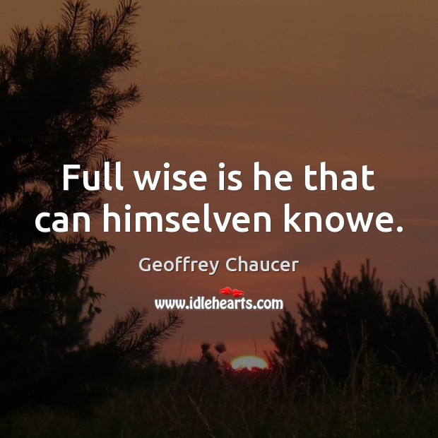 Full wise is he that can himselven knowe. Geoffrey Chaucer Picture Quote