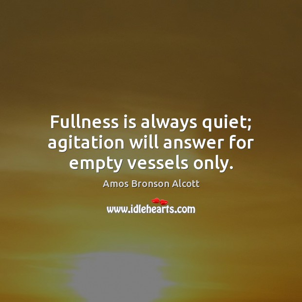 Image, Fullness is always quiet; agitation will answer for empty vessels only.