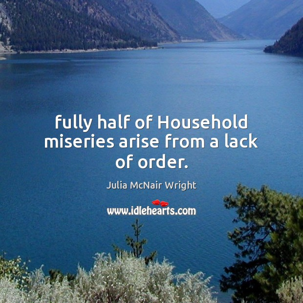 Fully half of Household miseries arise from a lack of order. Image