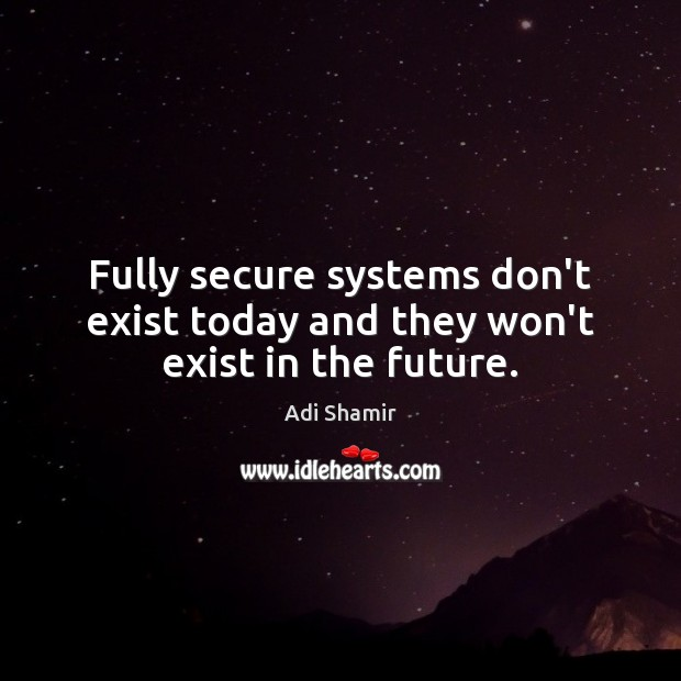 Image, Fully secure systems don't exist today and they won't exist in the future.