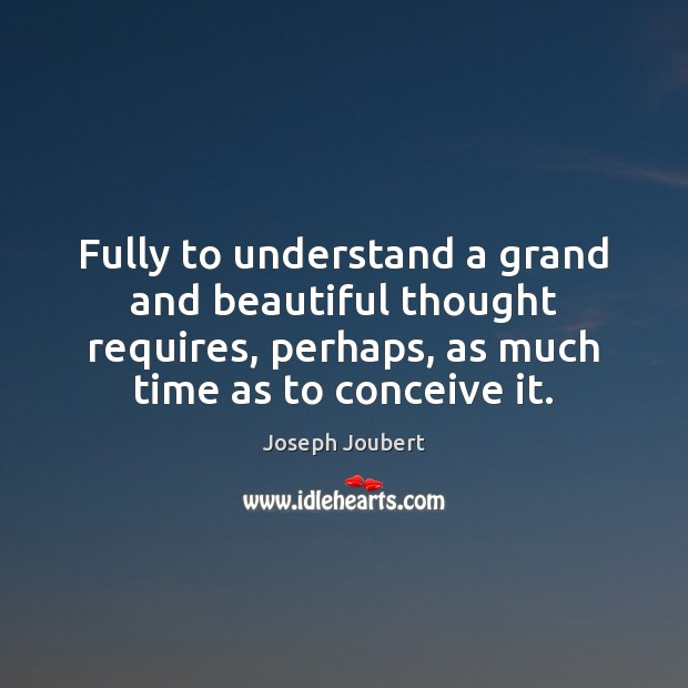Image, Fully to understand a grand and beautiful thought requires, perhaps, as much