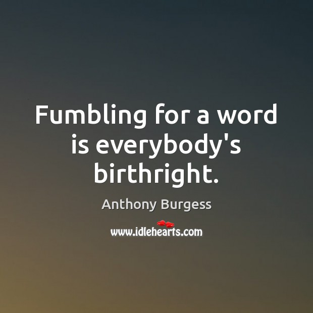 Fumbling for a word is everybody's birthright. Image