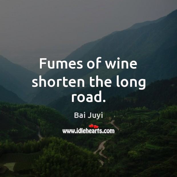 Fumes of wine shorten the long road. Bai Juyi Picture Quote