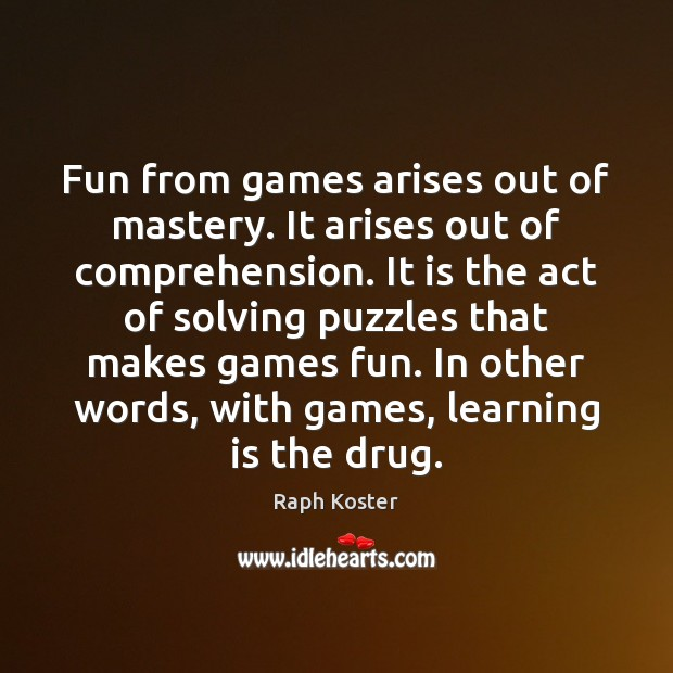 Fun from games arises out of mastery. It arises out of comprehension. Learning Quotes Image