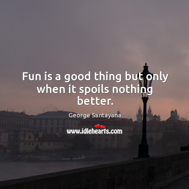 Fun is a good thing but only when it spoils nothing better. Image