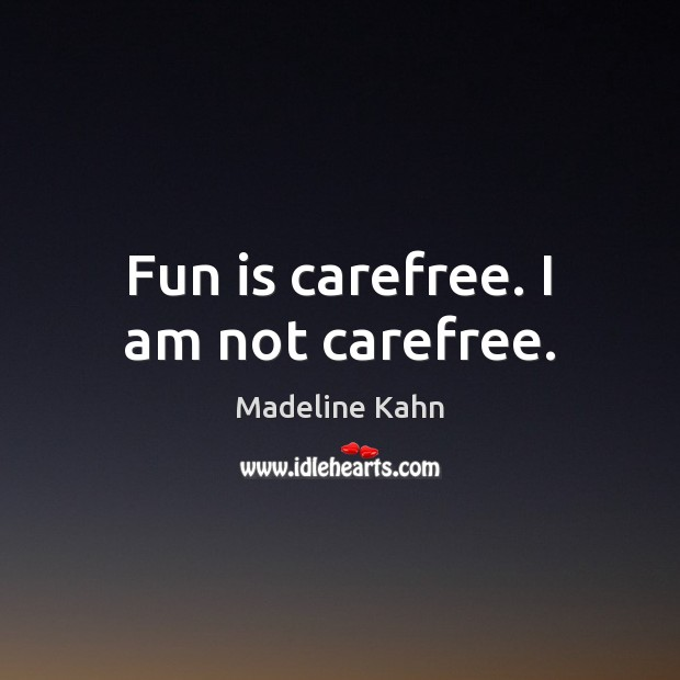 Fun is carefree. I am not carefree. Image