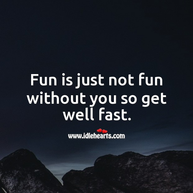 Image, Fun is just not fun without you, so get well fast.