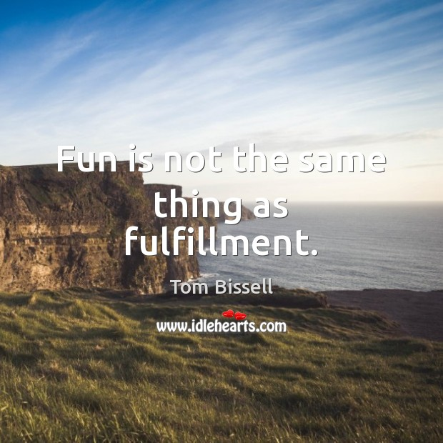 Fun is not the same thing as fulfillment. Image