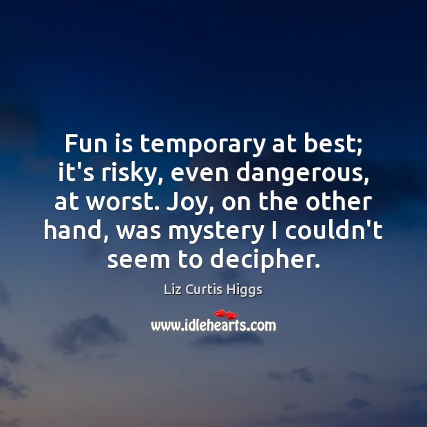 Fun is temporary at best; it's risky, even dangerous, at worst. Joy, Image