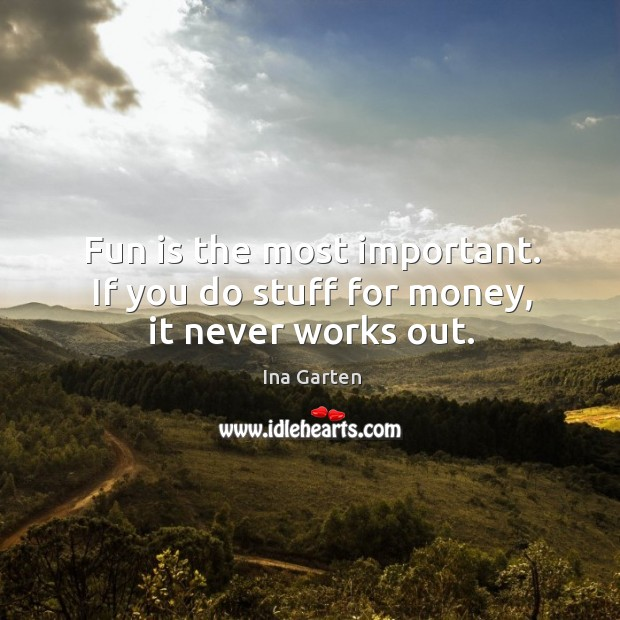 Fun is the most important. If you do stuff for money, it never works out. Ina Garten Picture Quote