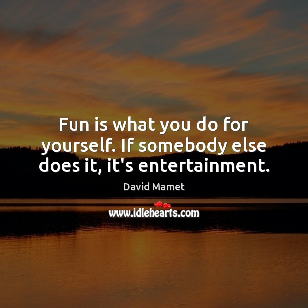 Image, Fun is what you do for yourself. If somebody else does it, it's entertainment.