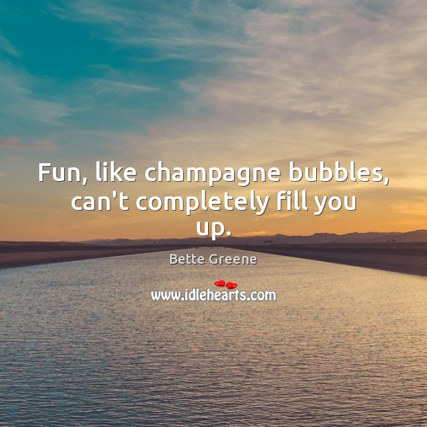 Image, Fun, like champagne bubbles, can't completely fill you up.