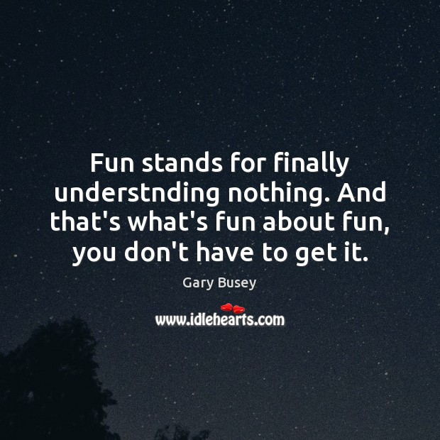 Fun stands for finally understnding nothing. And that's what's fun about fun, Image