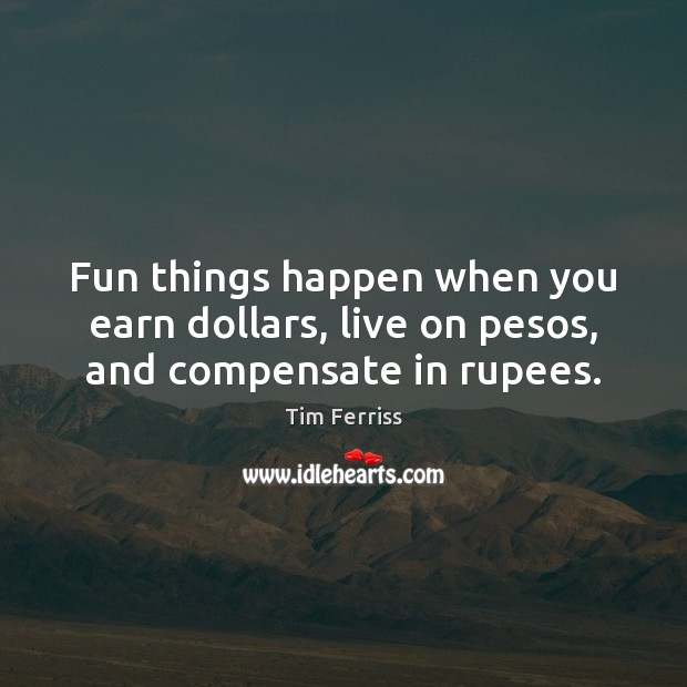 Fun things happen when you earn dollars, live on pesos, and compensate in rupees. Image