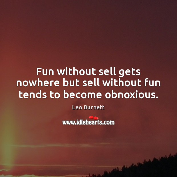 Fun without sell gets nowhere but sell without fun tends to become obnoxious. Leo Burnett Picture Quote