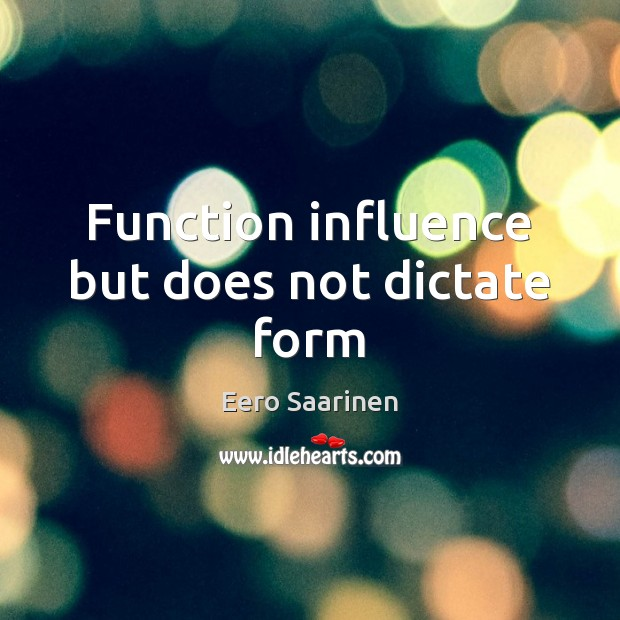 Function influence but does not dictate form Eero Saarinen Picture Quote