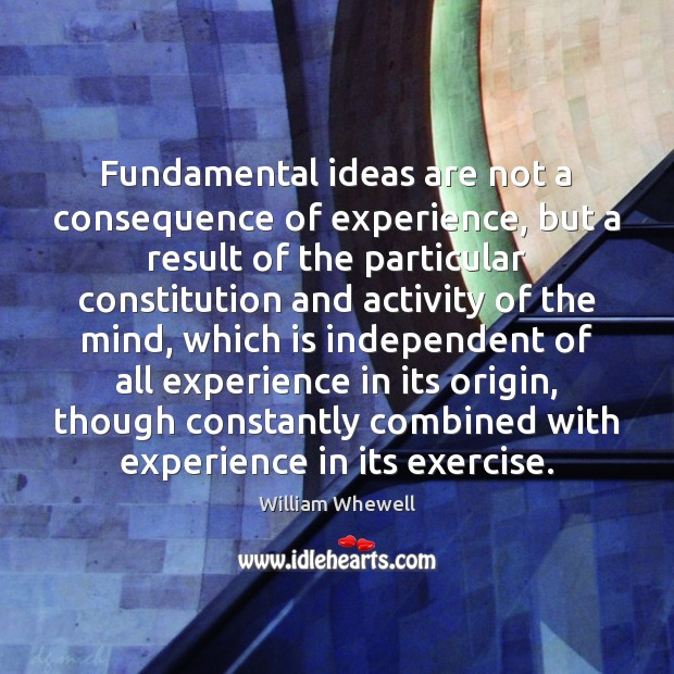 Fundamental ideas are not a consequence of experience, but a result of William Whewell Picture Quote