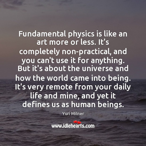 Fundamental physics is like an art more or less. It's completely non-practical, Yuri Milner Picture Quote