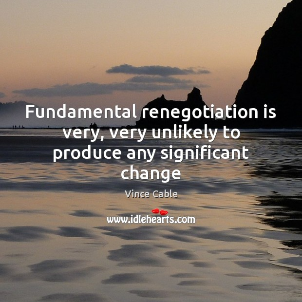 Fundamental renegotiation is very, very unlikely to produce any significant change Image