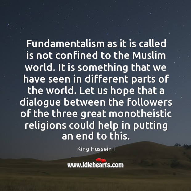 Fundamentalism as it is called is not confined to the muslim world. King Hussein I Picture Quote
