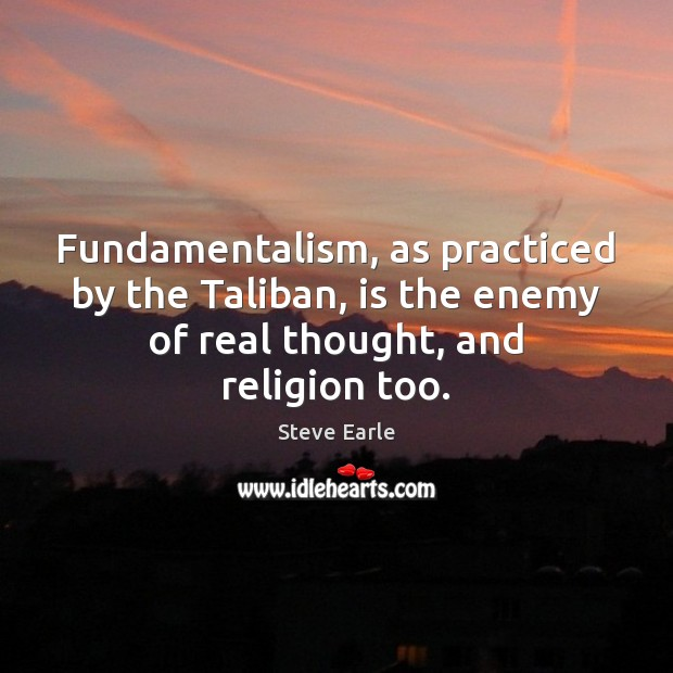 Fundamentalism, as practiced by the Taliban, is the enemy of real thought, Steve Earle Picture Quote