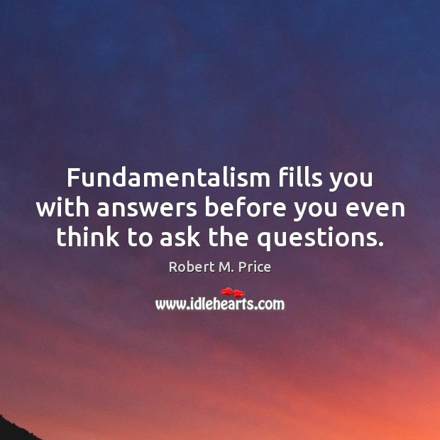 Fundamentalism fills you with answers before you even think to ask the questions. Image