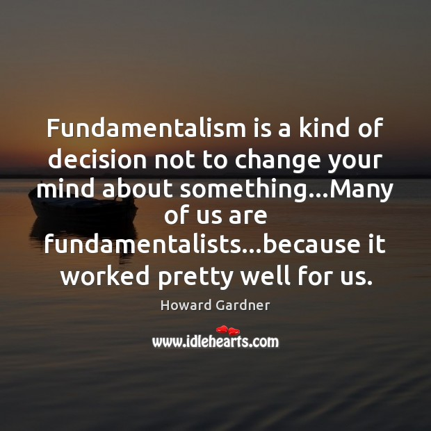 Fundamentalism is a kind of decision not to change your mind about Howard Gardner Picture Quote