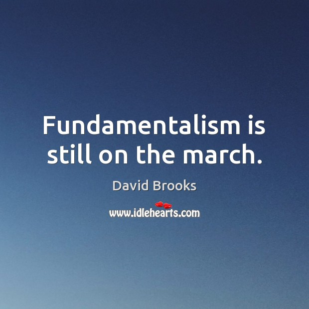 Fundamentalism is still on the march. David Brooks Picture Quote