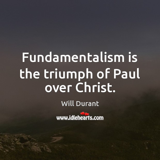 Fundamentalism is the triumph of Paul over Christ. Will Durant Picture Quote