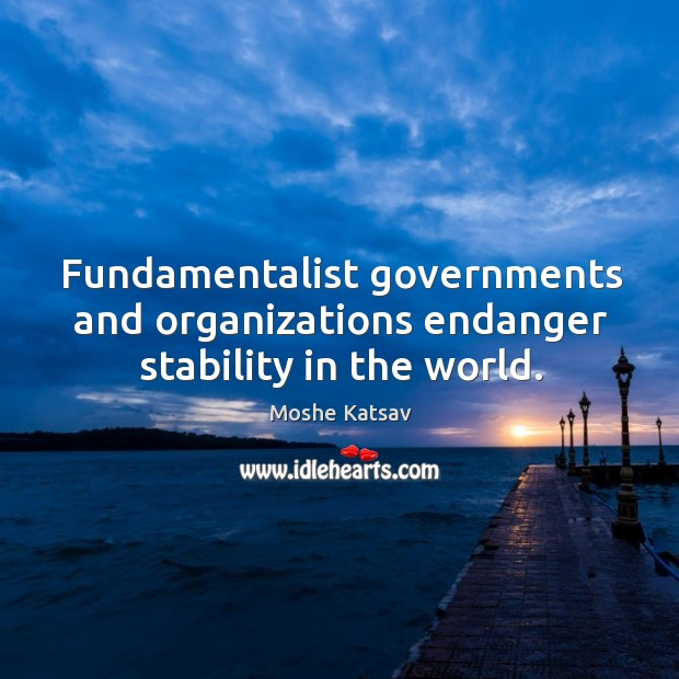 Fundamentalist governments and organizations endanger stability in the world. Moshe Katsav Picture Quote