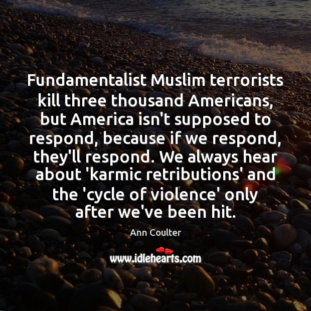 Fundamentalist Muslim terrorists kill three thousand Americans, but America isn't supposed to Ann Coulter Picture Quote