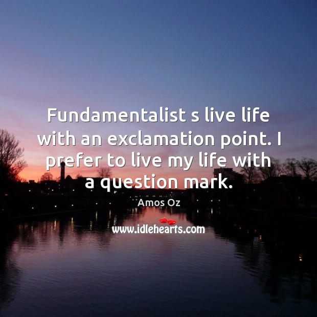 Image, Fundamentalist s live life with an exclamation point. I prefer to live