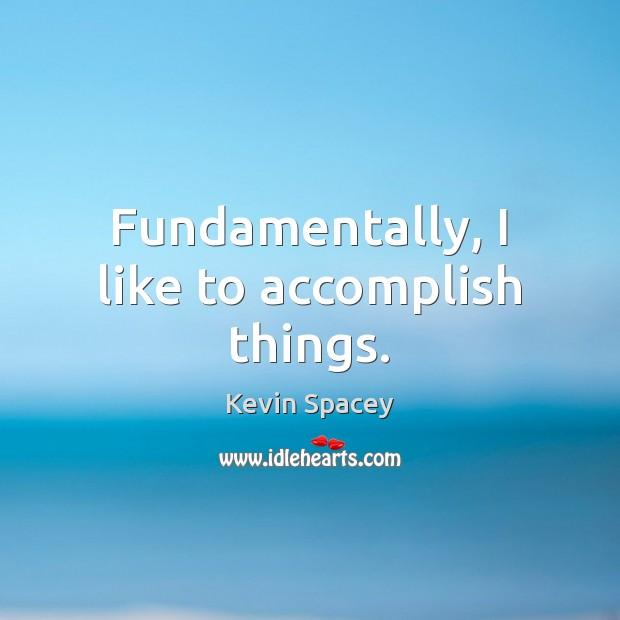 Fundamentally, I like to accomplish things. Image