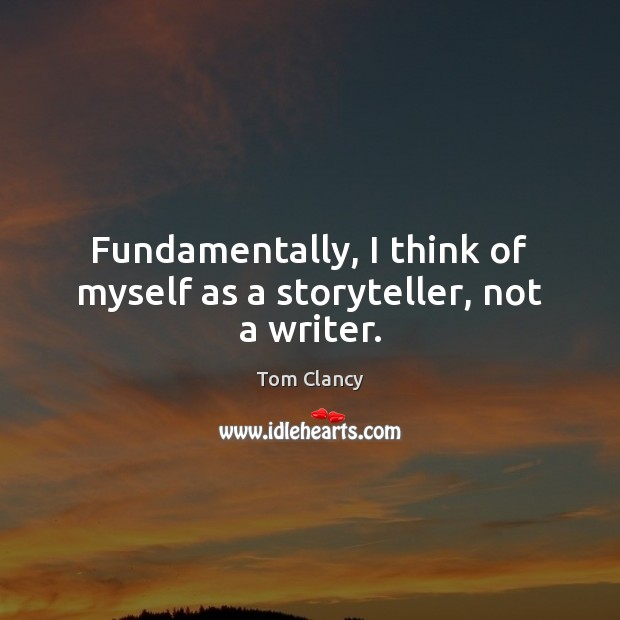 Fundamentally, I think of myself as a storyteller, not a writer. Tom Clancy Picture Quote