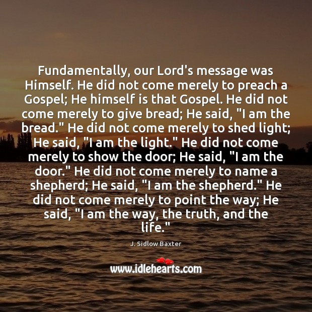 Fundamentally, our Lord's message was Himself. He did not come merely to Image