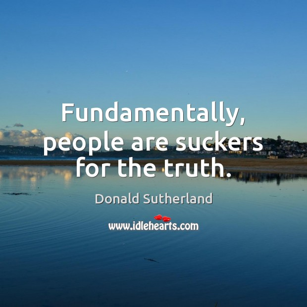 Fundamentally, people are suckers for the truth. Image