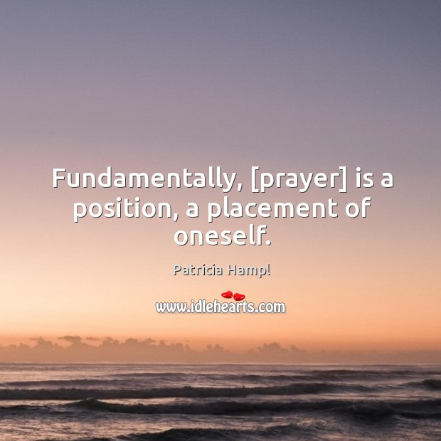 Fundamentally, [prayer] is a position, a placement of oneself.