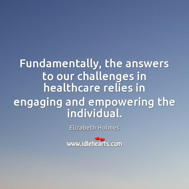 Fundamentally, the answers to our challenges in healthcare relies in engaging and Image