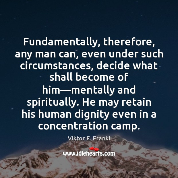 Fundamentally, therefore, any man can, even under such circumstances, decide what shall Viktor E. Frankl Picture Quote