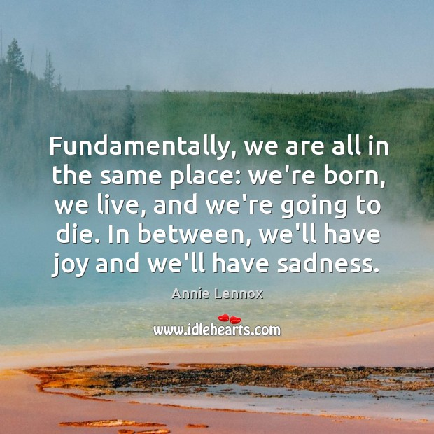 Fundamentally, we are all in the same place: we're born, we live, Image