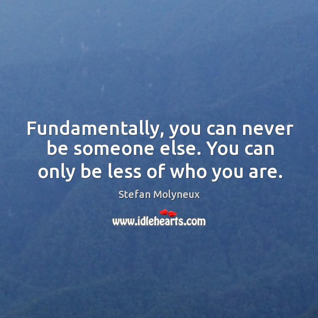 Fundamentally, you can never be someone else. You can only be less of who you are. Stefan Molyneux Picture Quote